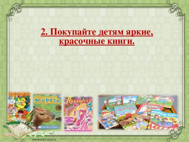 2. Покупайте детям яркие, красочные книги.