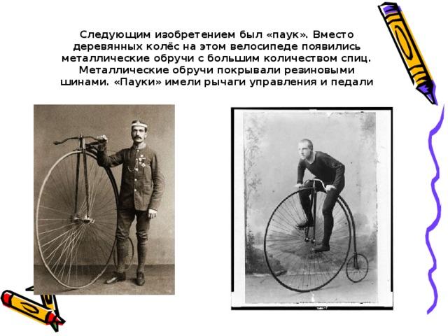 Следующим изобретением был «паук». Вместо деревянных колёс на этом велосипеде появились металлические обручи с большим количеством спиц. Металлические обручи покрывали резиновыми шинами. «Пауки» имели рычаги управления и педали