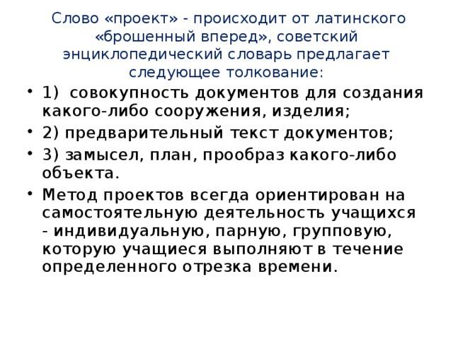 Слово «проект» - происходит от латинского «брошенный вперед», советский энциклопедический словарь предлагает следующее толкование: