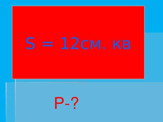 S = 12см. кв P-?