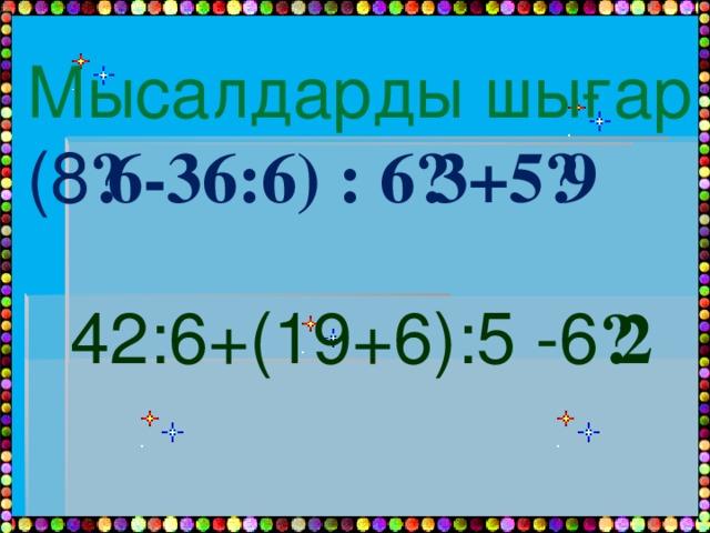 Мысалдарды шығар (8 ·6-36:6) : 6·3+5·9 42:6+(19+6):5 -6 ·2