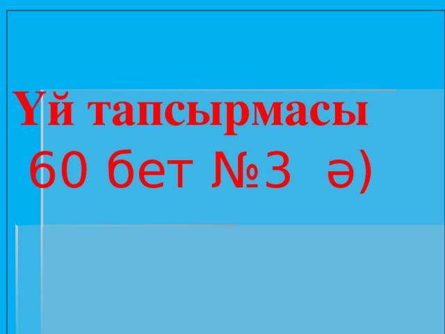 Үй тапсырмасы  60 бет №3 ә)