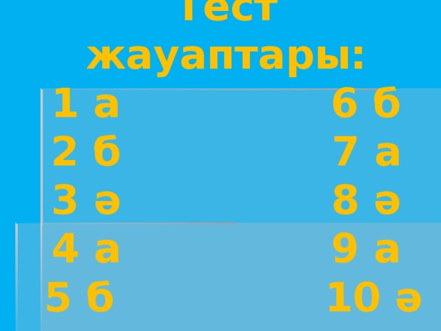 Тест жауаптары:  1 а 6 б  2 б 7 а  3 ә 8 ә  4 а 9 а  5 б 10 ә