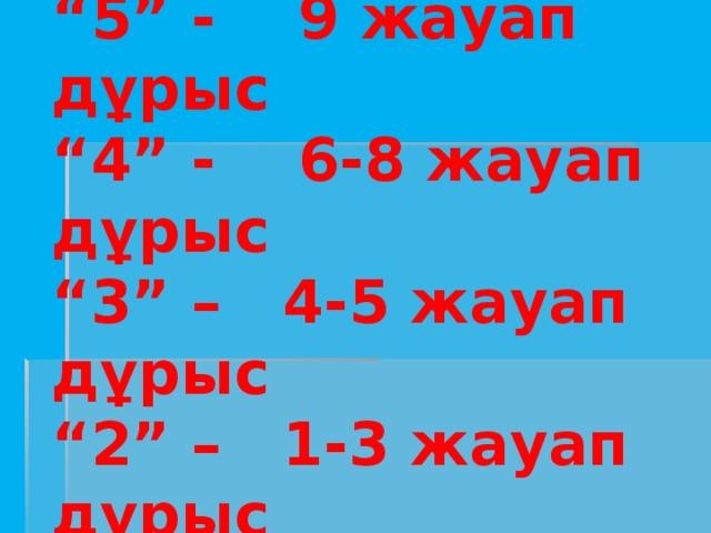 """Бағалау:  """"5"""" - 9 жауап дұрыс  """"4"""" - 6-8 жауап дұрыс  """"3"""" – 4-5 жауап дұрыс  """"2"""" – 1-3 жауап дұрыс"""