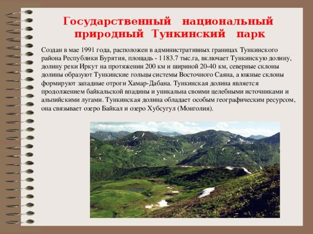 Государственный национальный природный Тункинский парк Создан в мае 1991 года, расположен в административных границах Тункинского района Республики Бурятия, площадь - 1183.7 тыс.га, включает Тункинскую долину, долину реки Иркут на протяжении 200 км и шириной 20-40 км, северные склоны долины образуют Тункинские гольцы системы Восточного Саяна, а южные склоны формируют западные отроги Хамар-Дабана. Тункинская долина является продолжением байкальской впадины и уникальна своими целебными источниками и альпийскими лугами. Тункинская долина обладает особым географическим ресурсом, она связывает озеро Байкал и озеро Хубсугул (Монголия).