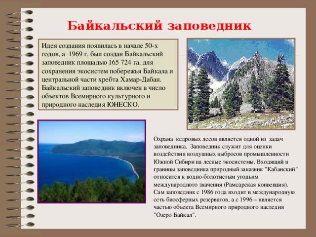 Байкальский заповедник Идея создания появилась в начале 50-х годов, а 1969 г. был создан Байкальский заповедник площадью 165 724 га. для сохранения экосистем побережья Байкала и центральной части хребта Хамар-Дабан. Байкальский заповедник включен в число объектов Всемирного культурного и природного наследия ЮНЕСКО. Охрана кедровых лесов является одной из задач заповедника. Заповедник служит для оценки воздействия воздушных выбросов промышленности Южной Сибири на лесные экосистемы. Входящий в границы заповедника природный заказник