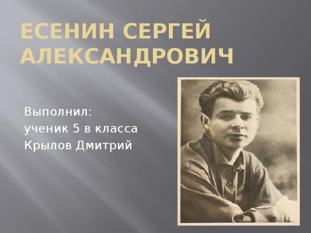Есенин Сергей Александрович Выполнил: ученик 5 в класса Крылов Дмитрий