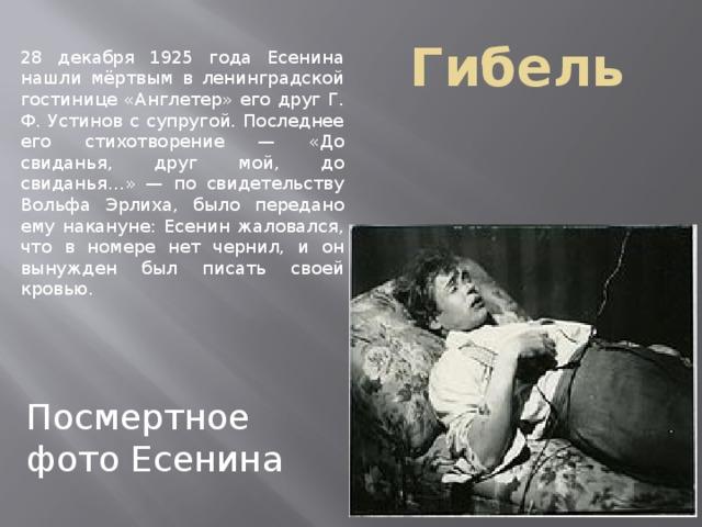 Гибель 28 декабря 1925 года Есенина нашли мёртвым в ленинградской гостинице «Англетер» его друг Г. Ф. Устинов с супругой. Последнее его стихотворение — «До свиданья, друг мой, до свиданья…» — по свидетельству Вольфа Эрлиха, было передано ему накануне: Есенин жаловался, что в номере нет чернил, и он вынужден был писать своей кровью. Посмертное фото Есенина