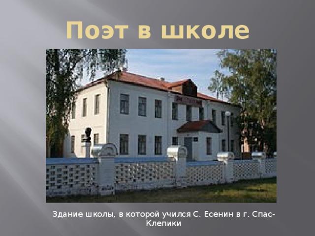 Поэт в школе Здание школы, в которой учился С. Есенин в г. Спас-Клепики