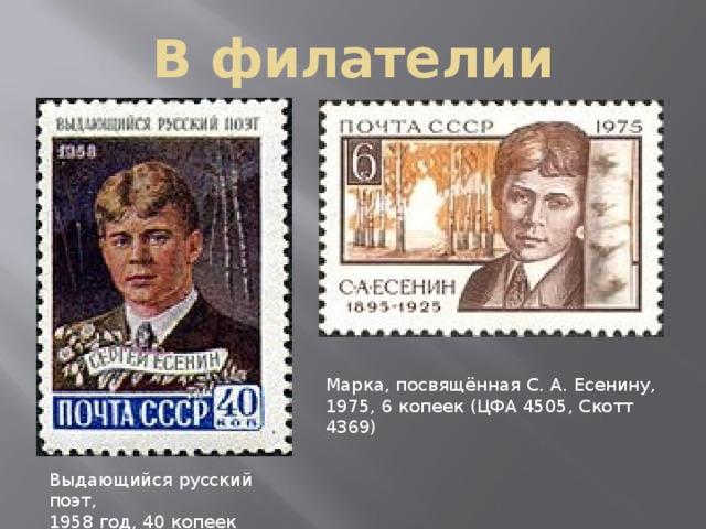 В филателии Марка, посвящённая С. А. Есенину, 1975, 6 копеек (ЦФА 4505, Скотт 4369) Выдающийся русский поэт, 1958 год, 40 копеек