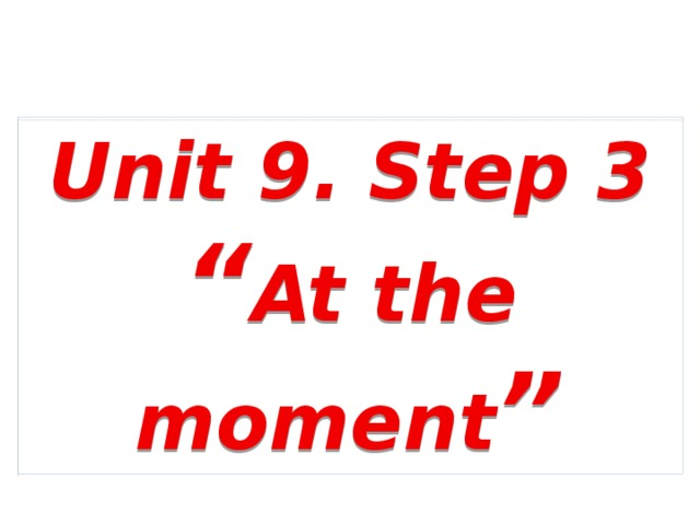 """Unit 9. Step 3 """" At the moment """""""