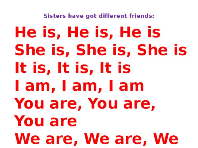 Sisters have got different friends:   He is, He is, He is She is, She is, She is It is, It is, It is I am, I am, I am You are, You are, You are We are, We are, We are They are, They are, They are