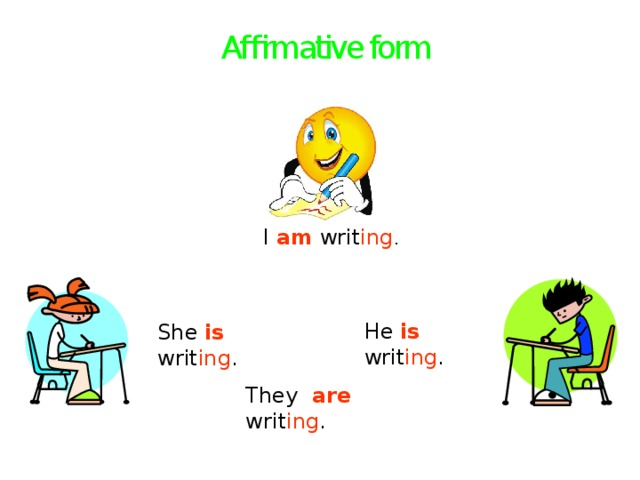 Affirmative form I am writ ing . He is  writ ing . She is writ ing . They are  writ ing .
