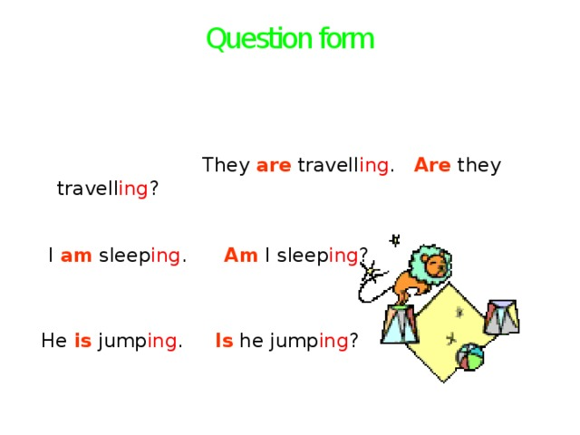 Question form  They are travell ing . Are they travell ing ?  I am sleep ing . Am I sleep ing ?  He is jump ing .  Is he jump ing ?
