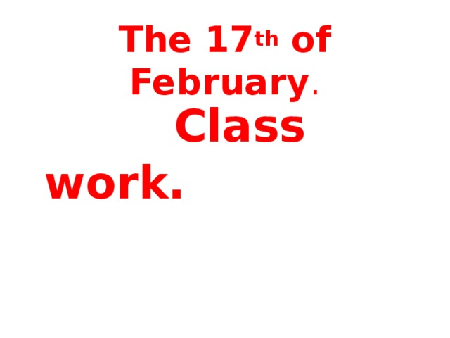 The 17 th of February .    Class work.