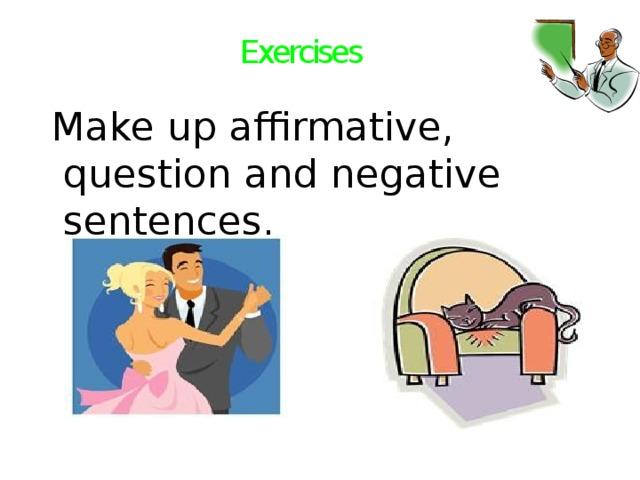 Exercises  Make up affirmative, question and negative sentences.
