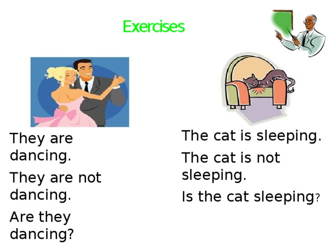 Exercises The cat is sleeping. The cat is not sleeping. Is the cat sleeping ? They are dancing. They are not dancing. Are they dancing?
