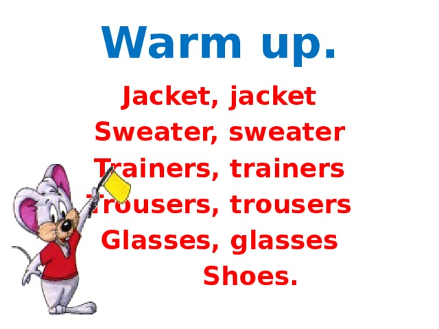 Warm up. Jacket, jacket Sweater, sweater Trainers, trainers Trousers, trousers Glasses, glasses  Shoes.