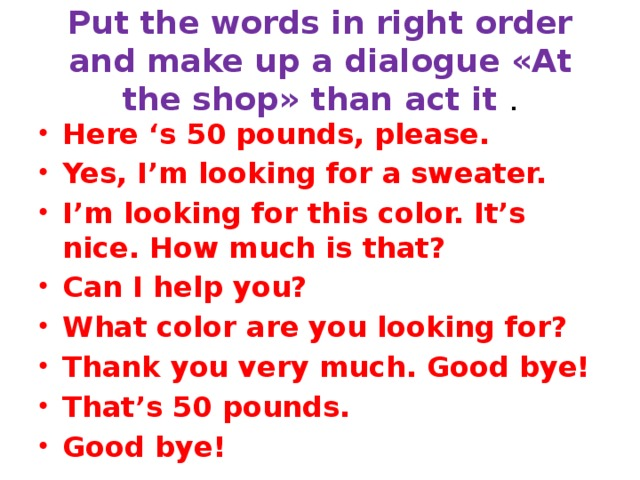Put the words in right order and make up a dialogue «At the shop» than act it . Here 's 50 pounds, please. Yes, I'm looking for a sweater. I'm looking for this color. It's nice. How much is that? Can I help you? What color are you looking for? Thank you very much. Good bye! That's 50 pounds. Good bye!