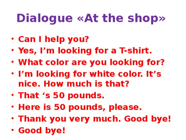 Dialogue «At the shop» Can I help you? Yes, I'm looking for a T-shirt. What color are you looking for? I'm looking for white color. It's nice. How much is that? That 's 50 pounds. Here is 50 pounds, please. Thank you very much. Good bye! Good bye!