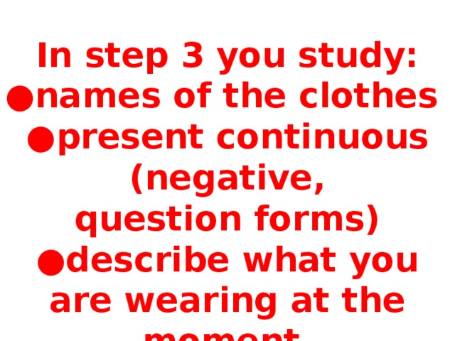 In step 3 you study: ● names of the clothes ● present continuous (negative, question forms) ● describe what you are wearing at the moment. Отработка простого прошедшего времени.