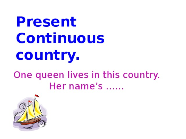 Present Continuous country. One queen lives in this country. Her name's ……