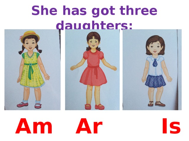 She has got three daughters: Am Are  Is