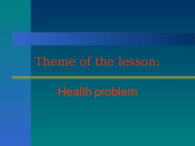 Theme of the lesson: Health  problem