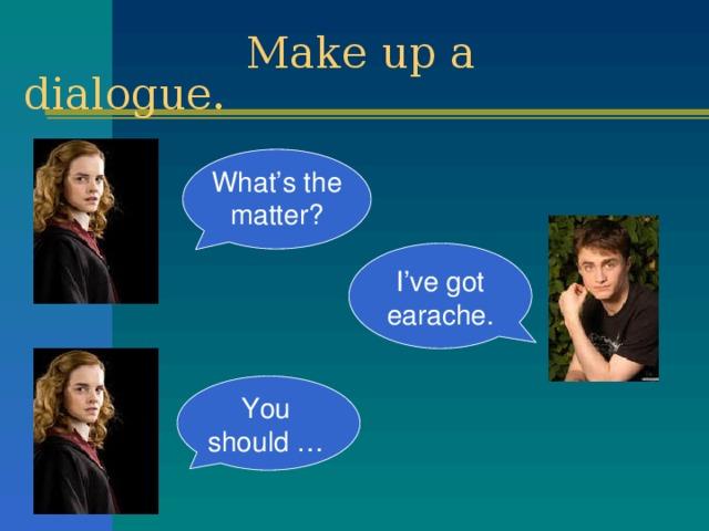 Make up a dialogue. What's the matter? I've got earache. You should …
