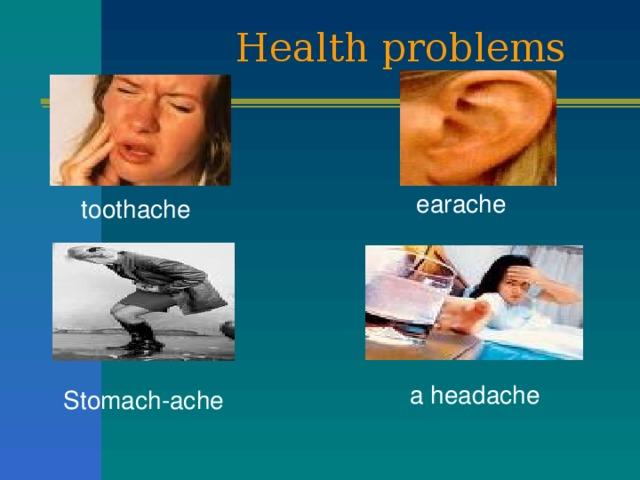 Health problems earache toothache a headache Stomach-ache