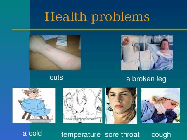 Health problems cuts a broken leg a cold cough temperature sore throat