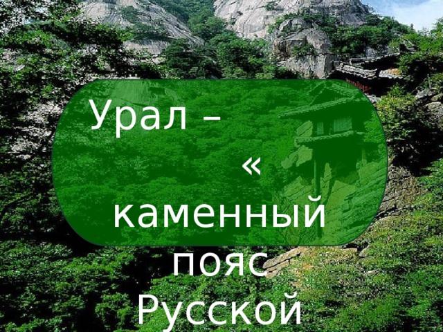 Урал – « каменный пояс Русской земли»