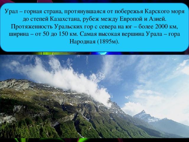 Урал – горная страна, протянувшаяся от побережья Карского моря до степей Казахстана, рубеж между Европой и Азией. Протяженность Уральских гор с севера на юг – более 2000 км, ширина – от 50 до 150 км. Самая высокая вершина Урала – гора Народная (1895м).