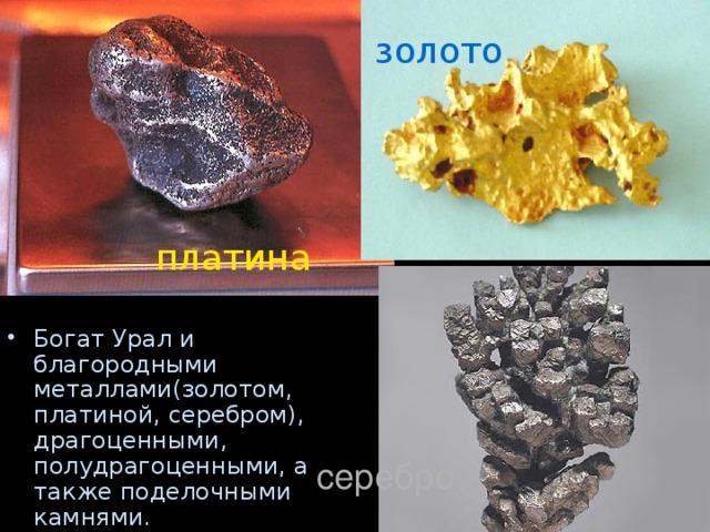 золото платина Богат Урал и благородными металлами(золотом, платиной, серебром), драгоценными, полудрагоценными, а также поделочными камнями. серебро