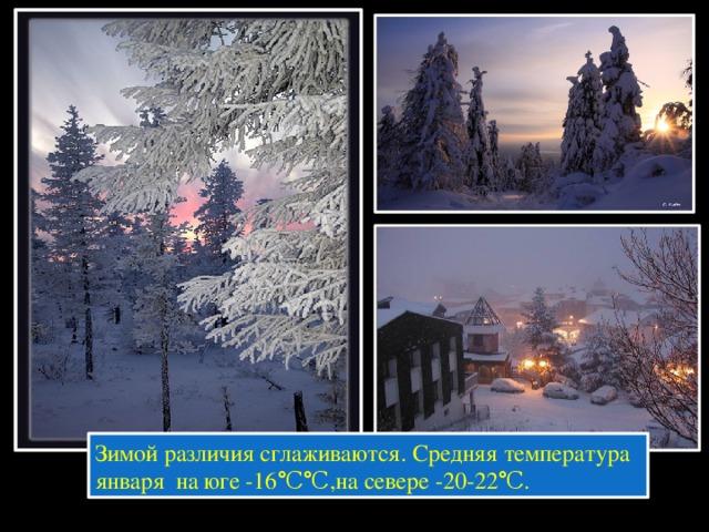 Зимой различия сглаживаются. Средняя температура января на юге -16℃℃,на севере -20-22℃.