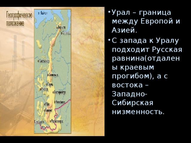 Урал – граница между Европой и Азией. С запада к Уралу подходит Русская равнина(отдалены краевым прогибом), а с востока – Западно-Сибирская низменность.