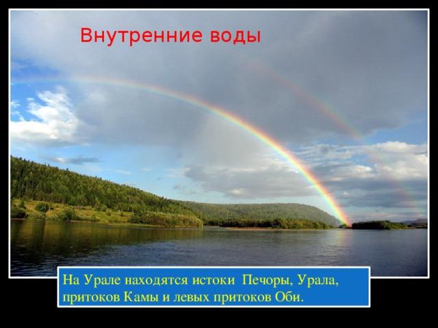 Внутренние воды На Урале находятся истоки Печоры, Урала, притоков Камы и левых притоков Оби.