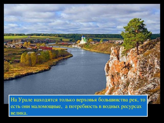 На Урале находятся только верховья большинства рек, то есть они маломощные, а потребность в водных ресурсах велика.