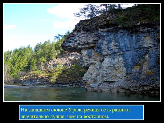 На западном склоне Урала речная сеть развита значительно лучше, чем на восточном.