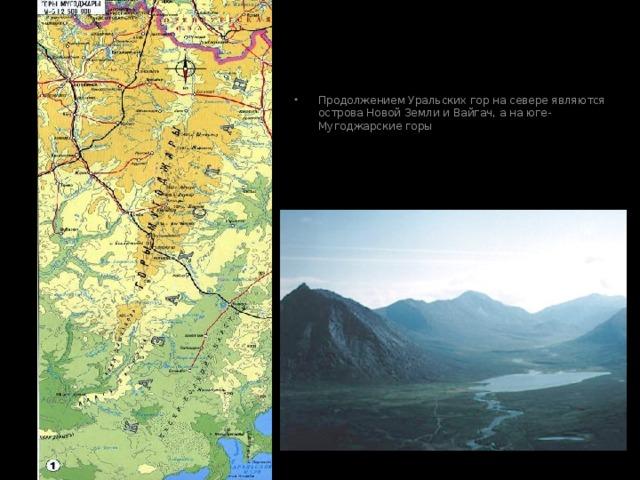 Продолжением Уральских гор на севере являются острова Новой Земли и Вайгач, а на юге- Мугоджарские горы