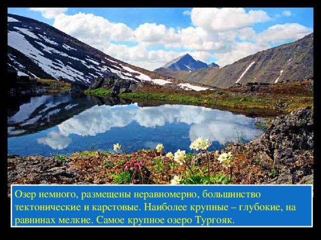 Озер немного, размещены неравномерно, большинство тектонические и карстовые. Наиболее крупные – глубокие, на равнинах мелкие. Самое крупное озеро Тургояк.