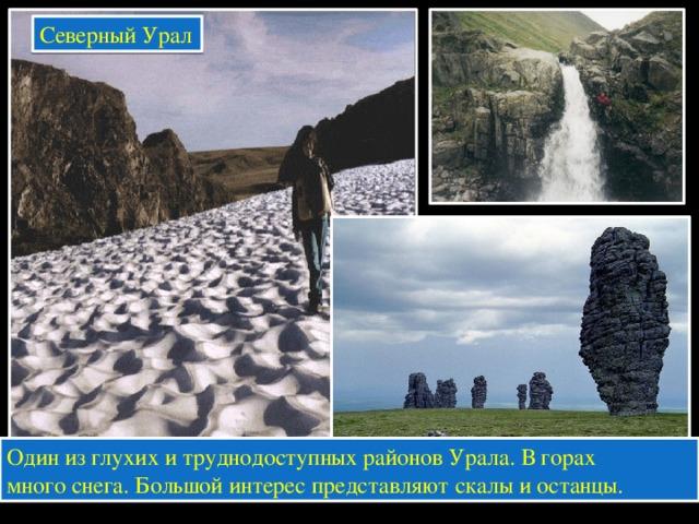 Северный Урал Один из глухих и труднодоступных районов Урала. В горах много снега. Большой интерес представляют скалы и останцы.