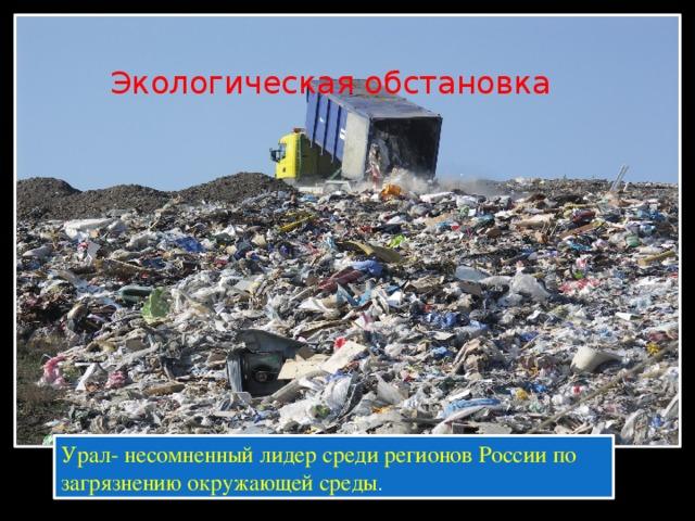 Экологическая обстановка Урал- несомненный лидер среди регионов России по загрязнению окружающей среды .