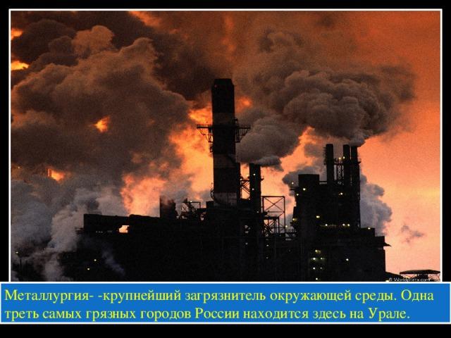 Металлургия- -крупнейший загрязнитель окружающей среды. Одна треть самых грязных городов России находится здесь на Урале.