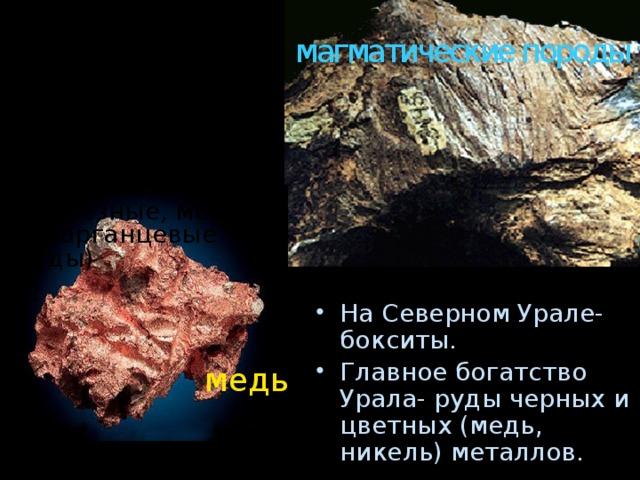 В восточных предгорьях и Зауралье , сложенных магматическими породами, открыты рудные месторождения (железные, медные и марганцевые руды) магматические породы На Северном Урале- бокситы. Главное богатство Урала- руды черных и цветных (медь, никель) металлов.