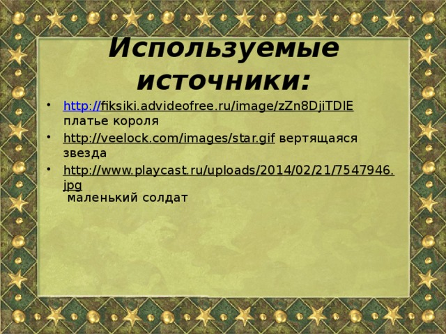 Используемые источники:  http :// fiksiki.advideofree.ru/image/zZn8DjiTDlE платье короля http://veelock.com/images/star.gif вертящаяся звезда http://www.playcast.ru/uploads/2014/02/21/7547946.jpg маленький солдат