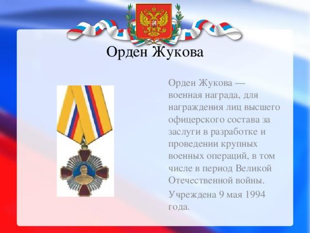 Орден Жукова Орден Жукова — военная награда, для награждения лиц высшего офицерского состава за заслуги в разработке и проведении крупных военных операций, в том числе в период Великой Отечественной войны. Учреждена 9 мая 1994 года.