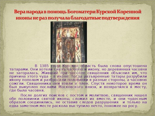 В 1385 году Курская область была снова опустошена татарами. Они хотели сжечь часовню и икону, но деревянная часовня не загоралась. Живший при часовне священник объяснил им, что причина этого чуда – в иконе. Тогда разъяренные татары разрубили икону пополам и разбросали половинки в разные стороны, а часовню сожгли. Священника они взяли в плен. Спустя некоторое время он был выкуплен послами Московского князя, и возвратился к месту, где была часовня.  После долгих поисков с постом и молитвою, священник нашел обе половинки святой иконы, сложил их вместе, и они чудесным образом соединились, не оставив следов разрушения и только на едва заметном месте раскола выступило нечто, похожее на росу.