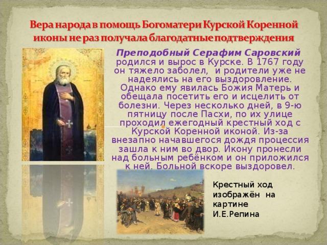 Преподобный Серафим Саровский родился и вырос в Курске. В 1767 году он тяжело заболел, и родители уже не надеялись на его выздоровление. Однако ему явилась Божия Матерь и обещала посетить его и исцелить от болезни. Через несколько дней, в 9-ю пятницу после Пасхи, по их улице проходил ежегодный крестный ход с Курской Коренной иконой. Из-за внезапно начавшегося дождя процессия зашла к ним во двор. Икону пронесли над больным ребёнком и он приложился к ней. Больной вскоре выздоровел. Крестный ход изображён на картине И.Е.Репина