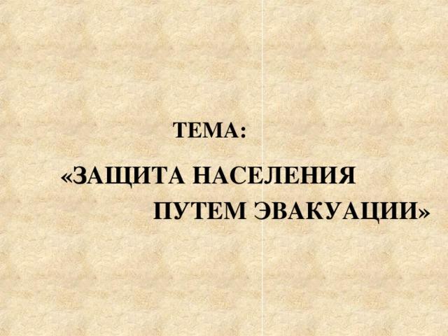 ТЕМА:   «ЗАЩИТА НАСЕЛЕНИЯ  ПУТЕМ ЭВАКУАЦИИ»
